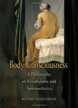 Download Body Consciousness: A Philosophy Of Mindfulness & Somaesthetics