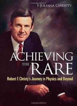 Download Achieving the Rare:Robert F Christy's Journey in Physics & Beyond