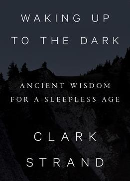 Download Waking Up To The Dark: Ancient Wisdom For A Sleepless Age