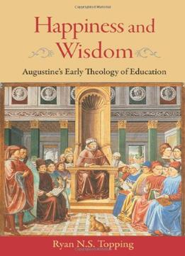 Download Happiness & Wisdom: Augustine's Early Theology of Education