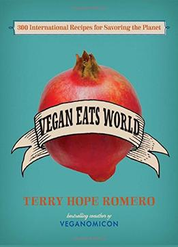 Download Vegan Eats World: 300 International Recipes For Savoring The Planet