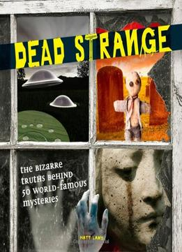 Download Dead Strange: The Bizarre Truths Behind 50 World-famous Mysteries