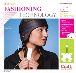 Download Fashioning Technology: A DIY Intro to Smart Crafting