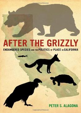 Download After The Grizzly: Endangered Species & The Politics Of Place In California