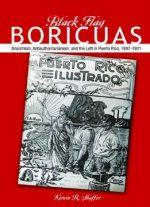 Black Flag Boricuas: Anarchism, Antiauthoritarianism, And The Left In Puerto Rico, 1897-1921