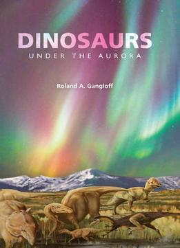 Download Dinosaurs Under The Aurora (life Of The Past)