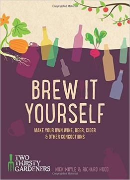Download Brew It Yourself: Make Your Own Beer, Wine, Cider & Other Concoctions