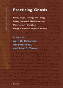 Download Practicing Gnosis: Ritual, Magic, Theurgy & Liturgy In Nag Hammadi, Manichaean & Other Ancient Literature