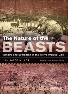 Download The Nature Of The Beasts: Empire & Exhibition At The Tokyo Imperial Zoo