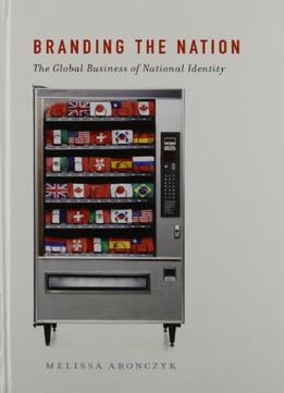 Download Branding The Nation: The Global Business Of National Identity