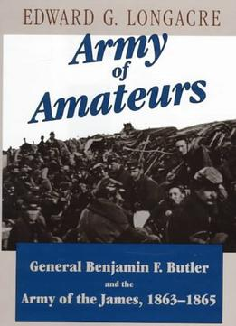 Download Army Of Amateurs: General Benjamin F. Butler & The Army Of The James, 1863-1865