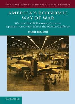 Download America's Economic Way of War: War & the US Economy from the Spanish-American War to the Persian Gulf War