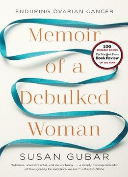 Download Memoir Of A Debulked Woman: Enduring Ovarian Cancer