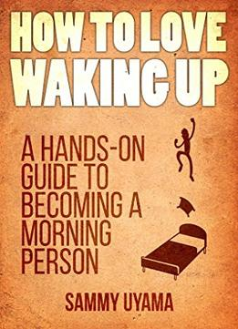 Download How To Love Waking Up: A Hands-on Guide To Becoming A Morning Person