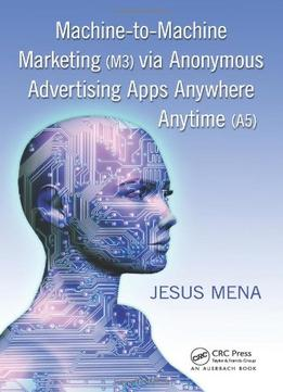 Download Machine-to-machine Marketing (m3) Via Anonymous Advertising Apps Anywhere Anytime (a5)