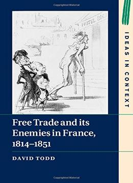 Download Free Trade & Its Enemies In France, 1814-1851