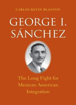 Download George I. Sánchez: The Long Fight For Mexican American Integration