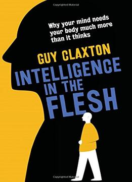 Download Intelligence In The Flesh: Why Your Mind Needs Your Body Much More Than It Thinks
