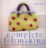 Complete Feltmaking: 10 Easy Techniques and 25 Great Projects