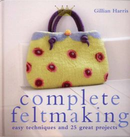 Download Complete Feltmaking: 10 Easy Techniques & 25 Great Projects
