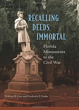 Download Recalling Deeds Immortal: Florida Monuments To The Civil War