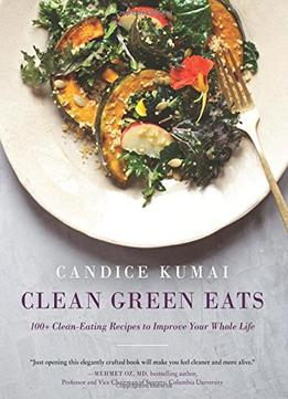 Download Clean Green Eats: 100+ Clean-eating Recipes To Improve Your Whole Life