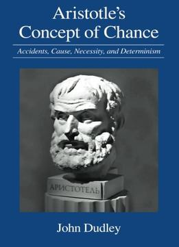 Download Aristotle's Concept Of Chance: Accidents, Cause, Necessity, & Determinism