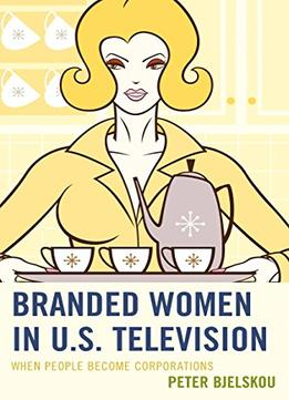 Download Branded Women In U.s. Television: When People Become Corporations