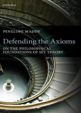 Download Defending The Axioms: On The Philosophical Foundations Of Set Theory