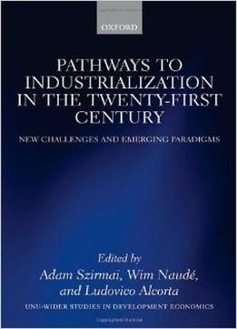 Download Pathways To Industrialization In The Twenty-first Century: New Challenges & Emerging Paradigms