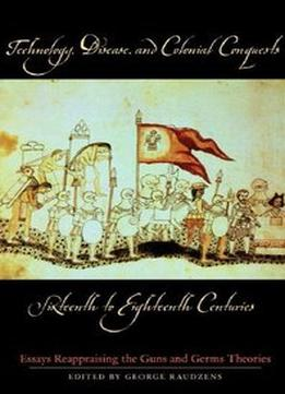 Download Technology, Disease, & Colonial Conquests, Sixteenth To Eighteenth Centuries