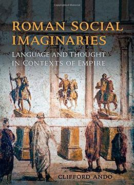 Download Roman Social Imaginaries: Language & Thought In The Context Of Empire