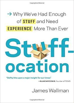 Download Stuffocation: Why We've Had Enough of Stuff & Need Experience More Than Ever