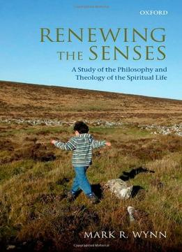 Download Renewing The Senses: A Study Of The Philosophy & Theology Of The Spiritual Life