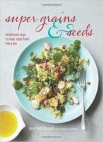 Super Grains and Seeds : Wholesome Ways to Enjoy Super Foods Every Day