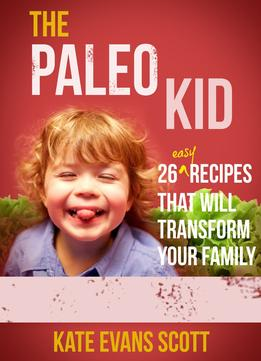 Download The Paleo Kid: 26 Easy Recipes That Will Transform Your Family