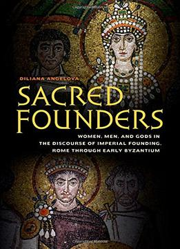 Download Sacred Founders: Women, Men, & Gods In The Discourse Of Imperial Founding, Rome Through Early Byzantium