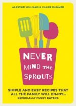 Never Mind The Sprouts: Simple And Easy Food That All The Family Will Enjoy… Especially Fussy Eaters