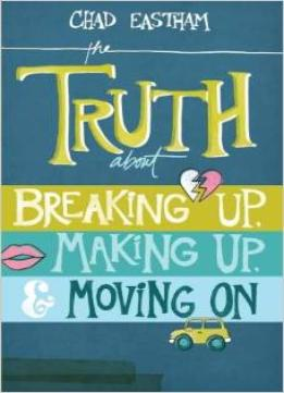 Download The Truth About Breaking Up, Making Up, & Moving On By Chad Eastham