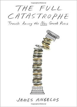 Download The Full Catastrophe: Travels Among The New Greek Ruins