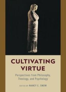 Download Cultivating Virtue: Perspectives From Philosophy, Theology, & Psychology
