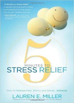 Download 5 Minutes To Stress Relief: How To Release Fear, Worry, & Doubt…instantly