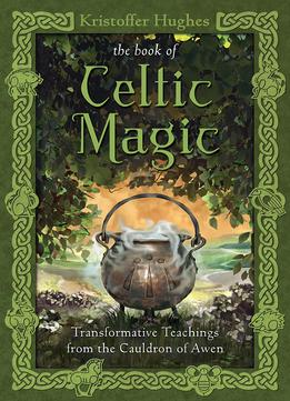 Download The Book Of Celtic Magic: Transformative Teachings From The Cauldron Of Awen