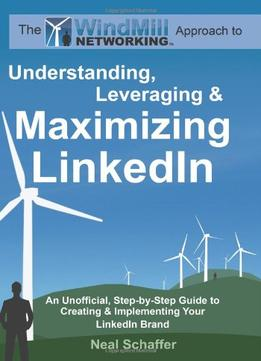 Download Windmill Networking: Understanding, Leveraging & Maximizing Linkedin