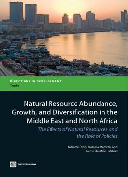 Download Natural Resource Abundance, Growth, & Diversification In The Middle East & North Africa: (Directions in Development)