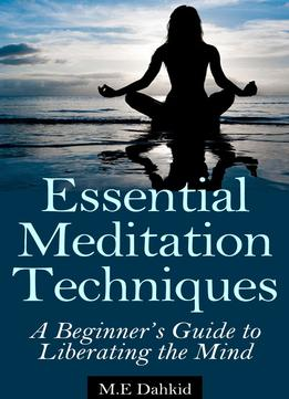 Download Essential Meditation Techniques: A Beginner's Guide To Liberating The Mind