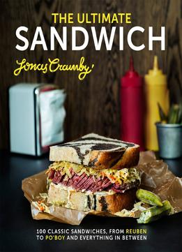 Download The Ultimate Sandwich: 100 Classic Sandwiches From Reuben To Po'boy & Everything In Between