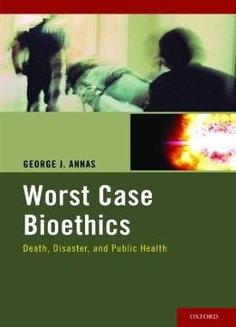Download Worst Case Bioethics: Death, Disaster, & Public Health