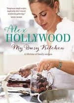 Alex Hollywood: My Busy Kitchen: A Lifetime Of Family Recipes
