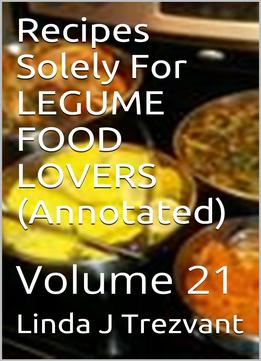 Download Recipes Solely For Legume Food Lovers (annotated): Volume 21
